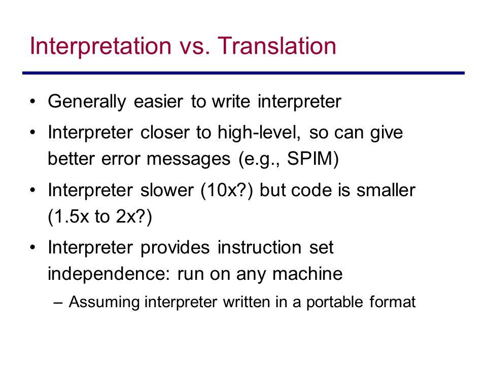 Interpretation vs. Translation Generally easier to write interpreter Interpreter closer to high-level, so can give better error messages (e.g., SPIM)