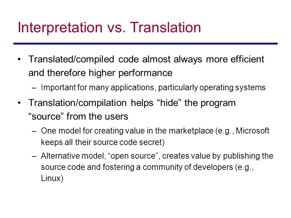 Interpretation vs. Translation Translated/compiled code almost always more efficient and therefore higher performance –Important for many applications