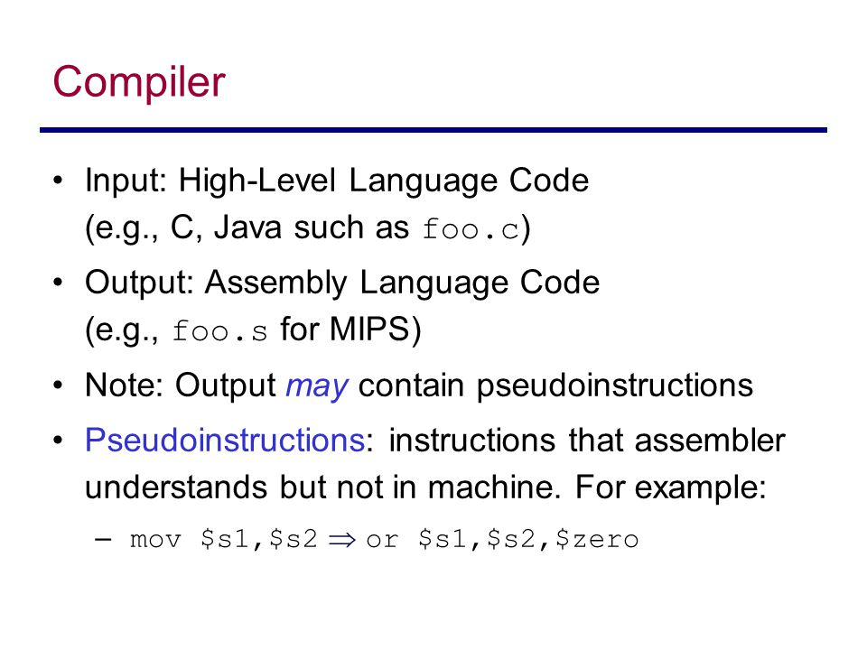 Input: High-Level Language Code (e.g., C, Java such as foo.c ) Output: Assembly Language Code (e.g., foo.s for MIPS) Note: Output may contain pseudoin