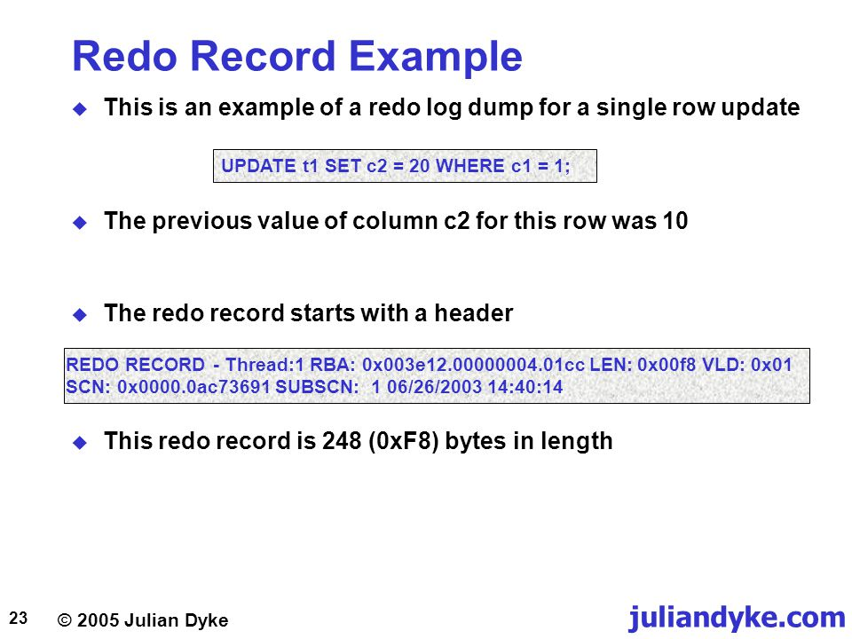 © 2005 Julian Dyke juliandyke.com 23 Redo Record Example  This is an example of a redo log dump for a single row update UPDATE t1 SET c2 = 20 WHERE c