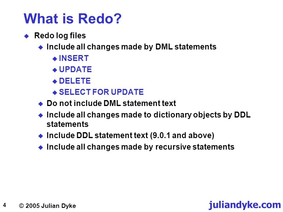 © 2005 Julian Dyke juliandyke.com 4 What is Redo?  Redo log files  Include all changes made by DML statements  INSERT  UPDATE  DELETE  SELECT FO