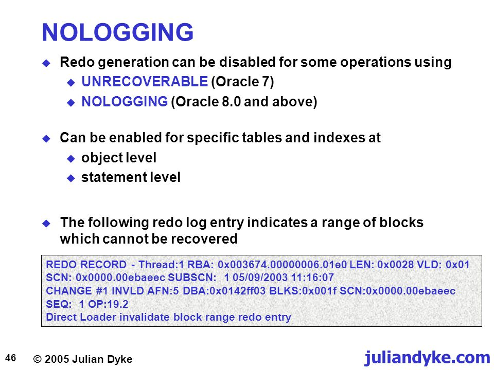 © 2005 Julian Dyke juliandyke.com 46 NOLOGGING  Redo generation can be disabled for some operations using  UNRECOVERABLE (Oracle 7)  NOLOGGING (Ora