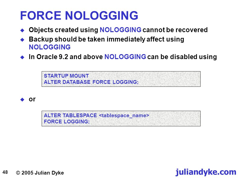 © 2005 Julian Dyke juliandyke.com 48 FORCE NOLOGGING  Objects created using NOLOGGING cannot be recovered  Backup should be taken immediately affect
