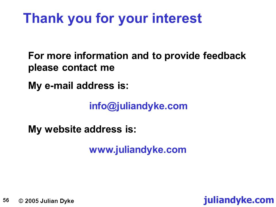 © 2005 Julian Dyke juliandyke.com 56 Thank you for your interest For more information and to provide feedback please contact me My e-mail address is: