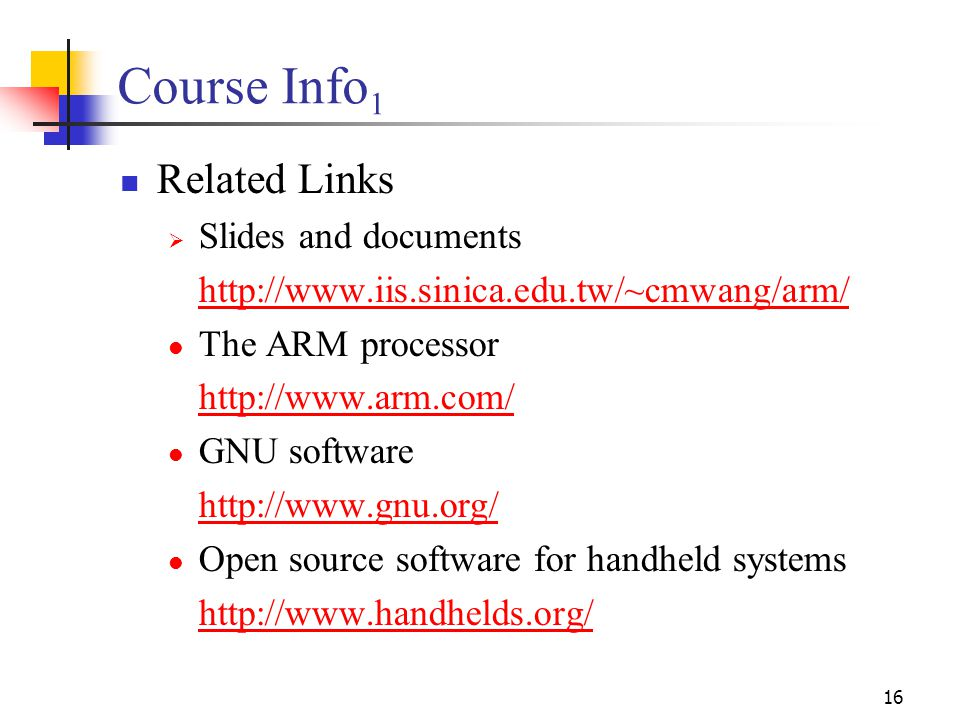 16 Course Info 1 Related Links  Slides and documents http://www.iis.sinica.edu.tw/~cmwang/arm/ The ARM processor http://www.arm.com/ GNU software http://www.gnu.org/ Open source software for handheld systems http://www.handhelds.org/