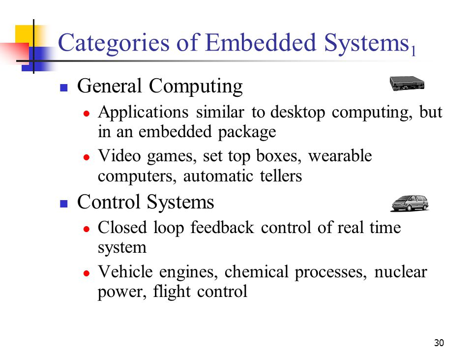 30 Categories of Embedded Systems 1 General Computing Applications similar to desktop computing, but in an embedded package Video games, set top boxes, wearable computers, automatic tellers Control Systems Closed loop feedback control of real time system Vehicle engines, chemical processes, nuclear power, flight control