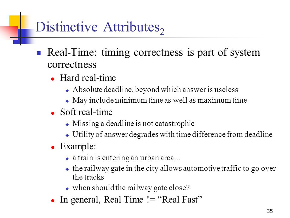 35 Distinctive Attributes 2 Real-Time: timing correctness is part of system correctness Hard real-time  Absolute deadline, beyond which answer is useless  May include minimum time as well as maximum time Soft real-time  Missing a deadline is not catastrophic  Utility of answer degrades with time difference from deadline Example:  a train is entering an urban area...
