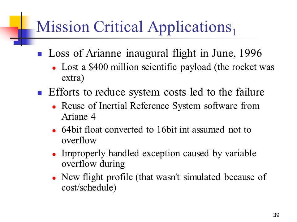 39 Mission Critical Applications 1 Loss of Arianne inaugural flight in June, 1996 Lost a $400 million scientific payload (the rocket was extra) Efforts to reduce system costs led to the failure Reuse of Inertial Reference System software from Ariane 4 64bit float converted to 16bit int assumed not to overflow Improperly handled exception caused by variable overflow during New flight profile (that wasn t simulated because of cost/schedule)
