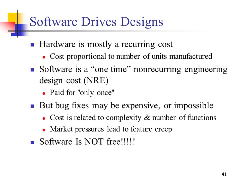 41 Software Drives Designs Hardware is mostly a recurring cost Cost proportional to number of units manufactured Software is a one time nonrecurring engineering design cost (NRE) Paid for only once But bug fixes may be expensive, or impossible Cost is related to complexity & number of functions Market pressures lead to feature creep Software Is NOT free!!!!!