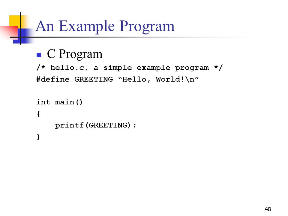 48 An Example Program C Program /* hello.c, a simple example program */ #define GREETING Hello, World!\n int main() { printf(GREETING); }