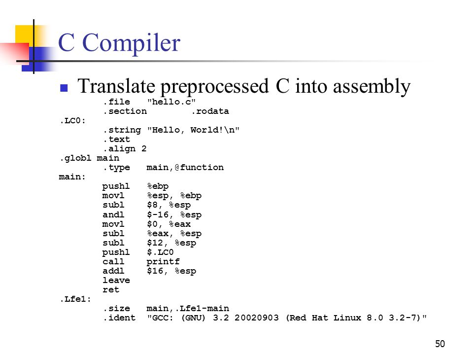 50 C Compiler Translate preprocessed C into assembly.file hello.c .section.rodata.LC0:.string Hello, World!\n .text.align 2.globl main.type main,@function main: pushl %ebp movl %esp, %ebp subl $8, %esp andl $-16, %esp movl $0, %eax subl %eax, %esp subl $12, %esp pushl $.LC0 call printf addl $16, %esp leave ret.Lfe1:.size main,.Lfe1-main.ident GCC: (GNU) 3.2 20020903 (Red Hat Linux 8.0 3.2-7)