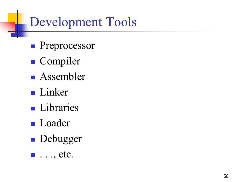 58 Development Tools Preprocessor Compiler Assembler Linker Libraries Loader Debugger..., etc.