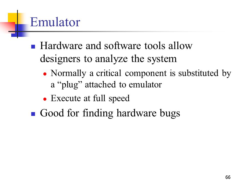 66 Emulator Hardware and software tools allow designers to analyze the system Normally a critical component is substituted by a plug attached to emulator Execute at full speed Good for finding hardware bugs