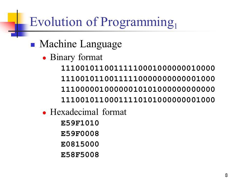 8 Evolution of Programming 1 Machine Language Binary format 11100101100111110001000000010000 11100101100111110000000000001000 11100000100000010101000000000000 11100101100011110101000000001000 Hexadecimal format E59F1010 E59F0008 E0815000 E58F5008