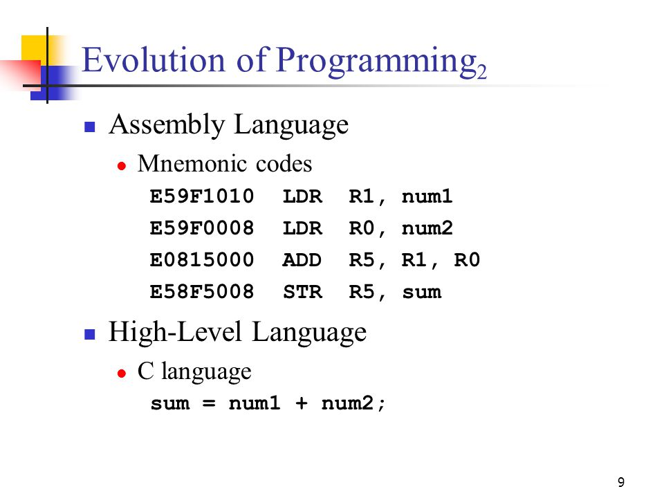 9 Evolution of Programming 2 Assembly Language Mnemonic codes E59F1010LDRR1, num1 E59F0008LDRR0, num2 E0815000ADDR5, R1, R0 E58F5008STRR5, sum High-Le