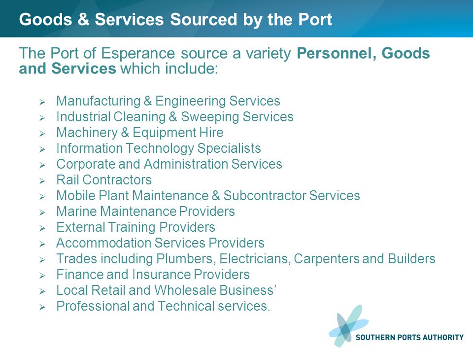 Goods & Services Sourced by the Port The Port of Esperance source a variety Personnel, Goods and Services which include:  Manufacturing & Engineering Services  Industrial Cleaning & Sweeping Services  Machinery & Equipment Hire  Information Technology Specialists  Corporate and Administration Services  Rail Contractors  Mobile Plant Maintenance & Subcontractor Services  Marine Maintenance Providers  External Training Providers  Accommodation Services Providers  Trades including Plumbers, Electricians, Carpenters and Builders  Finance and Insurance Providers  Local Retail and Wholesale Business'  Professional and Technical services.