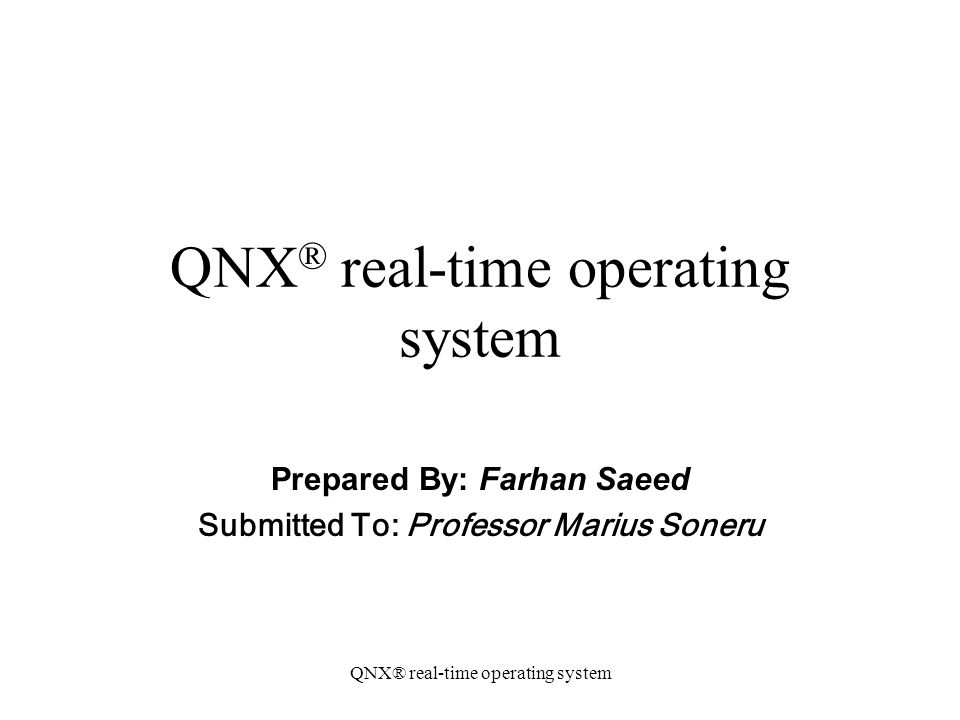 QNX® real-time operating system Prepared By: Farhan Saeed Submitted To: Professor Marius Soneru