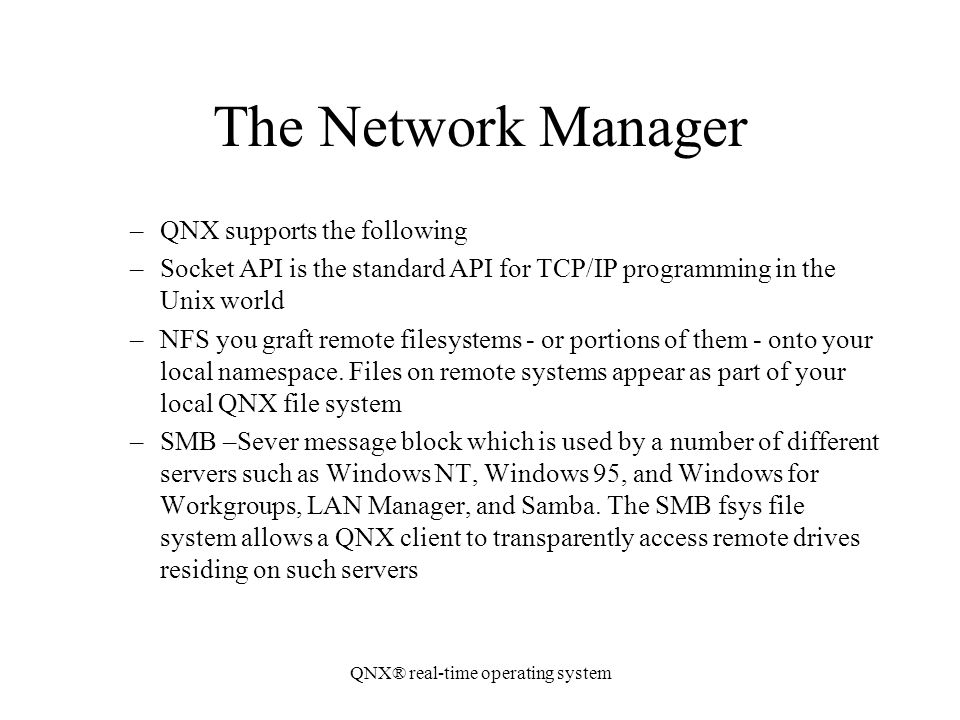 QNX® real-time operating system The Network Manager –QNX supports the following –Socket API is the standard API for TCP/IP programming in the Unix wor