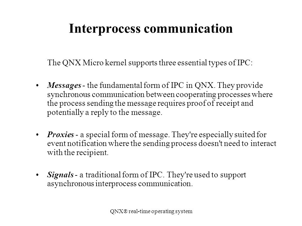QNX® real-time operating system Interprocess communication The QNX Micro kernel supports three essential types of IPC: Messages - the fundamental form