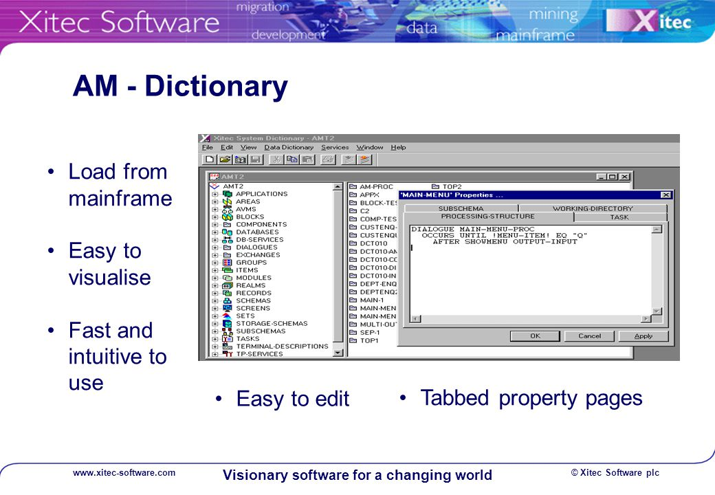 © Xitec Software plcwww.xitec-software.com Visionary software for a changing world AM - Dictionary Load from mainframe Easy to visualise Fast and intuitive to use Easy to edit Tabbed property pages