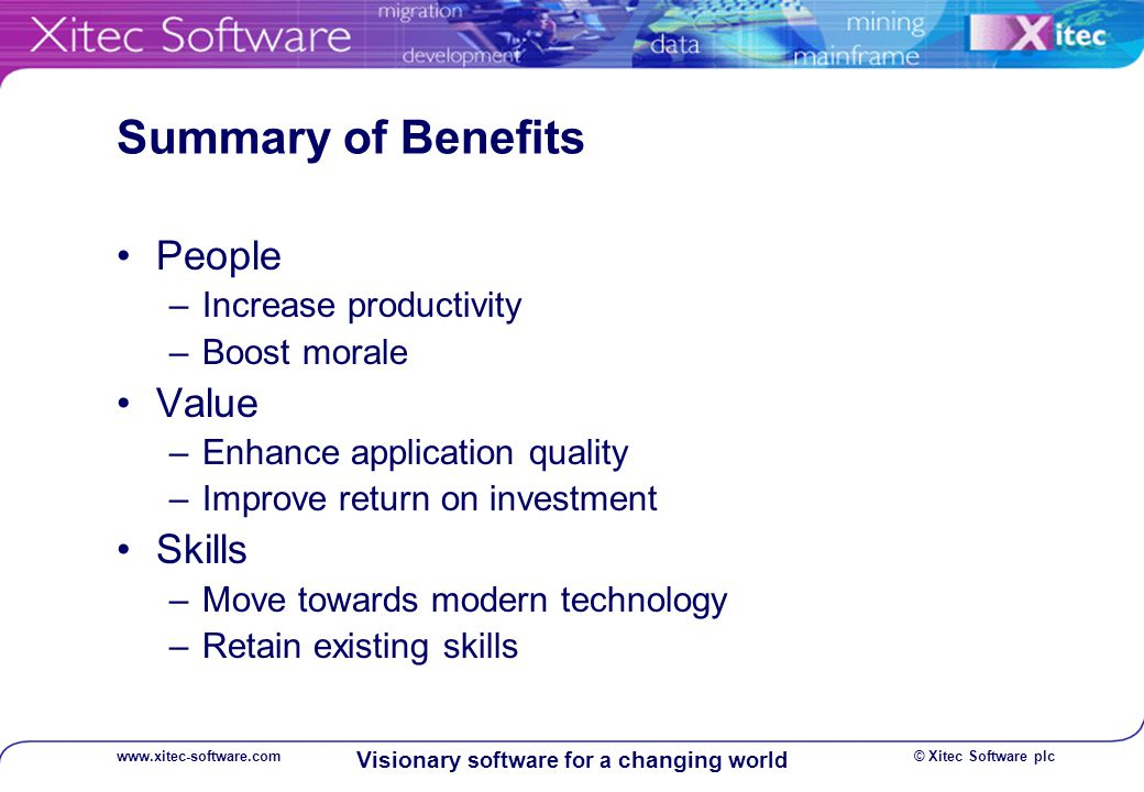 © Xitec Software plcwww.xitec-software.com Visionary software for a changing world Summary of Benefits People –Increase productivity –Boost morale Value –Enhance application quality –Improve return on investment Skills –Move towards modern technology –Retain existing skills
