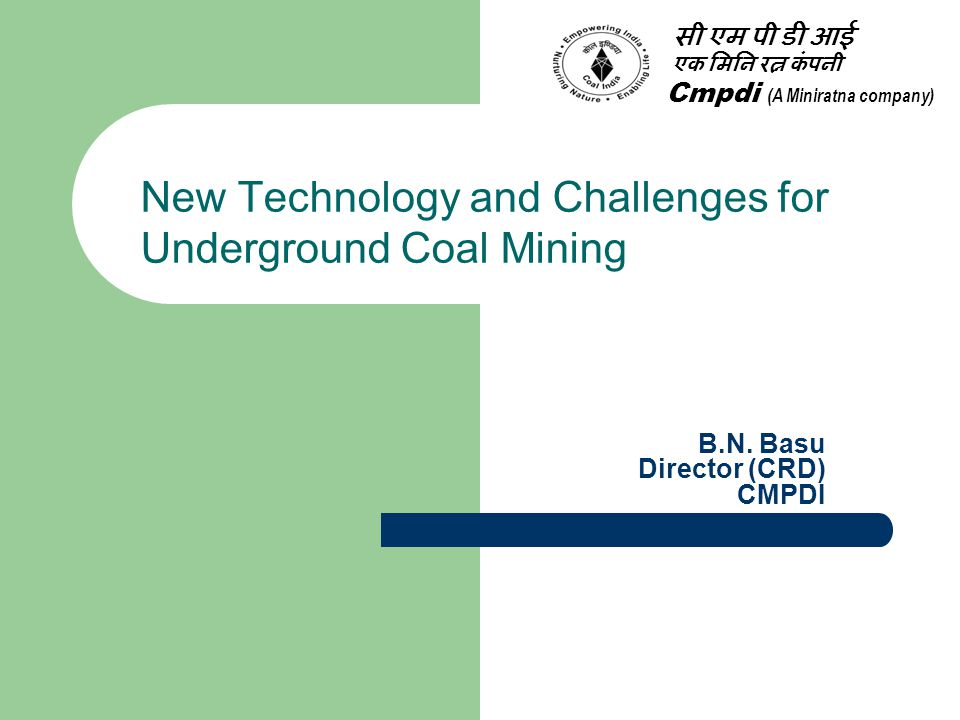 Coal Production from underground Coal Mines Coal mining is carried out by  Surface or 'opencast' mining  Underground or 'deep' mining Around 60% world coal production comes from underground mining India emerged as the largest coal producer in the world after China and USA, producing about 9% of the total global production From U/G China USA and India produce about 95%, 33% & 10% respectively
