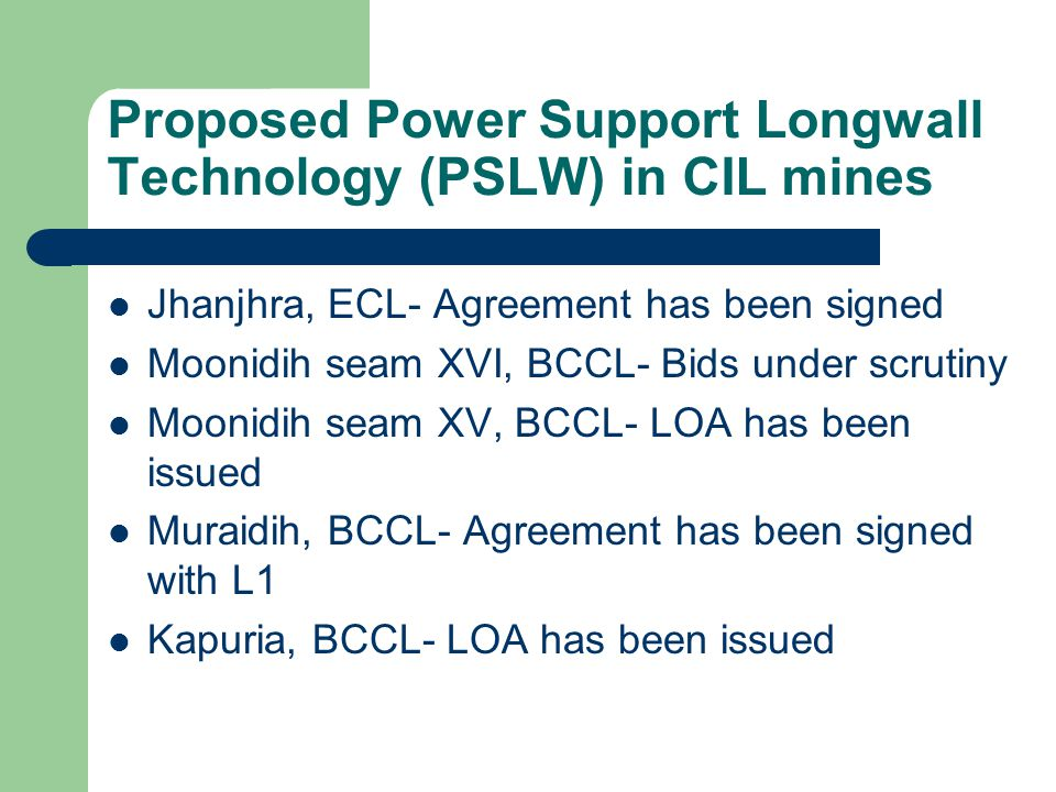 Proposed Power Support Longwall Technology (PSLW) in CIL mines Jhanjhra, ECL- Agreement has been signed Moonidih seam XVI, BCCL- Bids under scrutiny M