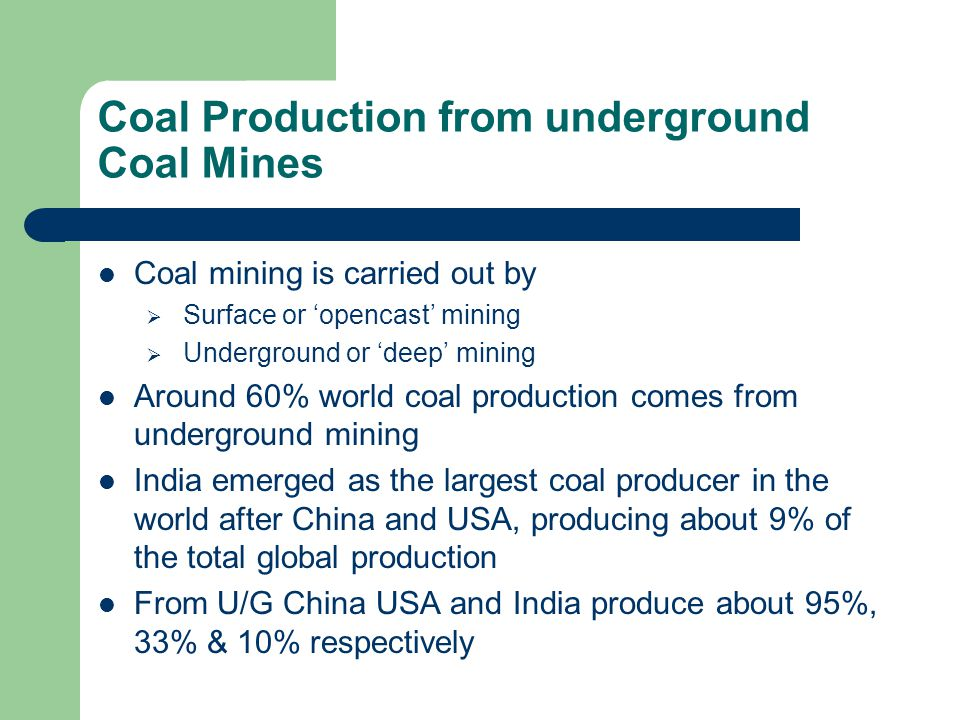 Coal Production from underground Coal Mines Coal mining is carried out by  Surface or 'opencast' mining  Underground or 'deep' mining Around 60% wor