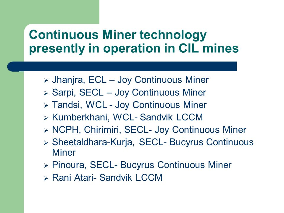 Continuous Miner technology proposed in CIL mines  Jhanjhra, ECL- MOU has been signed  Tilaboni, ECL - Under tendering  Kottadih, ECL- Under tendering  Block-II, BCCL- LOA has been issued  Lohapatti, BCCL- Bids under scrutiny  Saoner-I,WCL- Under re-tendering  Churcha, SECL- LOA has been issued for two sets