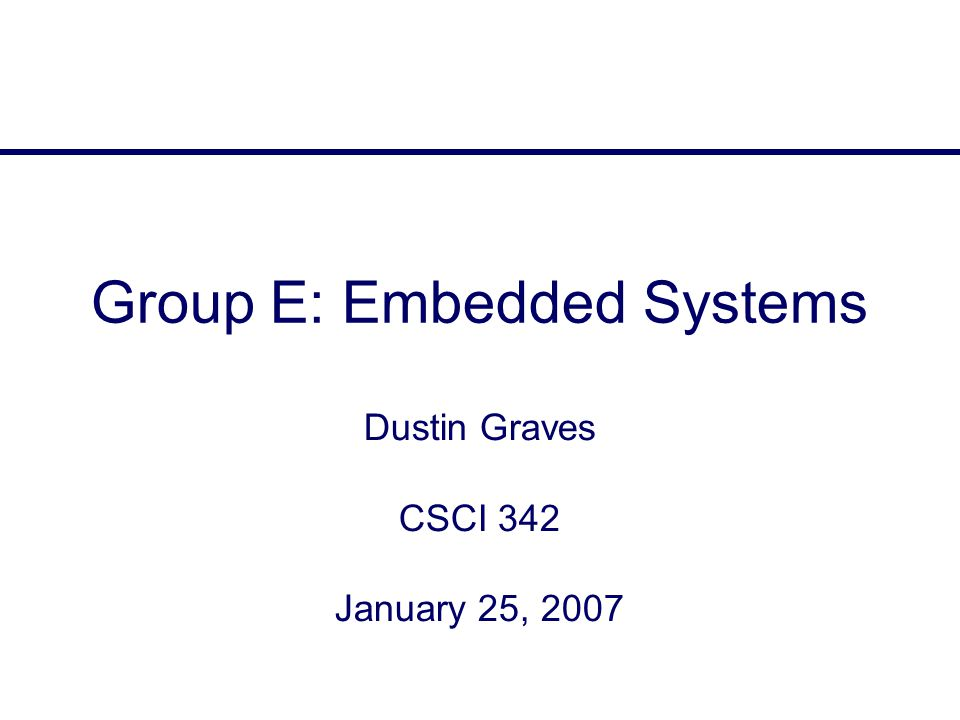 Group E: Embedded Systems Dustin Graves CSCI 342 January 25, 2007