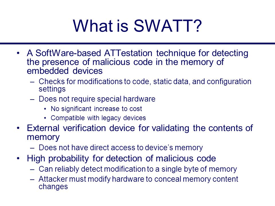 What is SWATT? A SoftWare-based ATTestation technique for detecting the presence of malicious code in the memory of embedded devices –Checks for modif