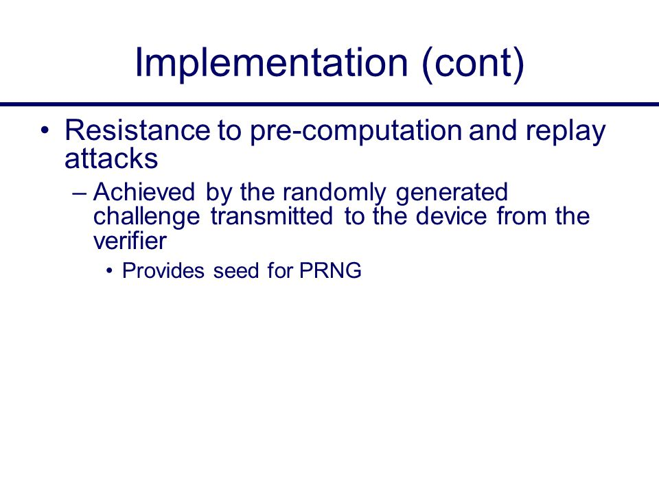 Implementation (cont) Resistance to pre-computation and replay attacks –Achieved by the randomly generated challenge transmitted to the device from the verifier Provides seed for PRNG