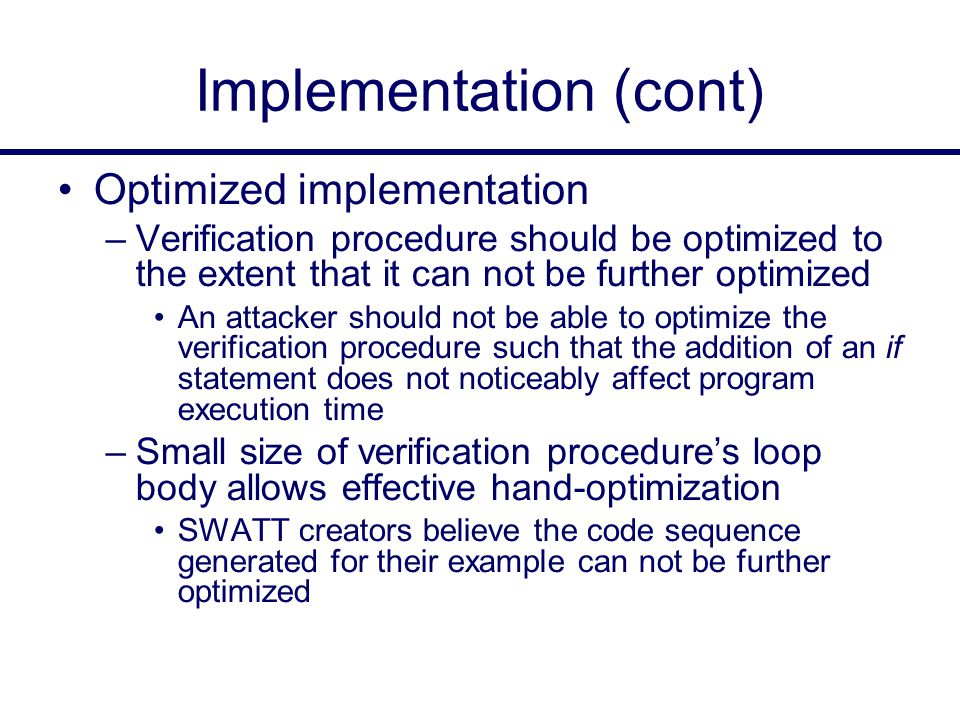 Implementation (cont) Optimized implementation –Verification procedure should be optimized to the extent that it can not be further optimized An attacker should not be able to optimize the verification procedure such that the addition of an if statement does not noticeably affect program execution time –Small size of verification procedure's loop body allows effective hand-optimization SWATT creators believe the code sequence generated for their example can not be further optimized