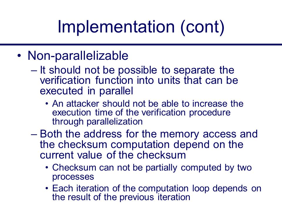 Implementation (cont) Non-parallelizable –It should not be possible to separate the verification function into units that can be executed in parallel An attacker should not be able to increase the execution time of the verification procedure through parallelization –Both the address for the memory access and the checksum computation depend on the current value of the checksum Checksum can not be partially computed by two processes Each iteration of the computation loop depends on the result of the previous iteration