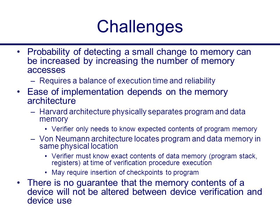 Challenges Probability of detecting a small change to memory can be increased by increasing the number of memory accesses –Requires a balance of execution time and reliability Ease of implementation depends on the memory architecture –Harvard architecture physically separates program and data memory Verifier only needs to know expected contents of program memory –Von Neumann architecture locates program and data memory in same physical location Verifier must know exact contents of data memory (program stack, registers) at time of verification procedure execution May require insertion of checkpoints to program There is no guarantee that the memory contents of a device will not be altered between device verification and device use