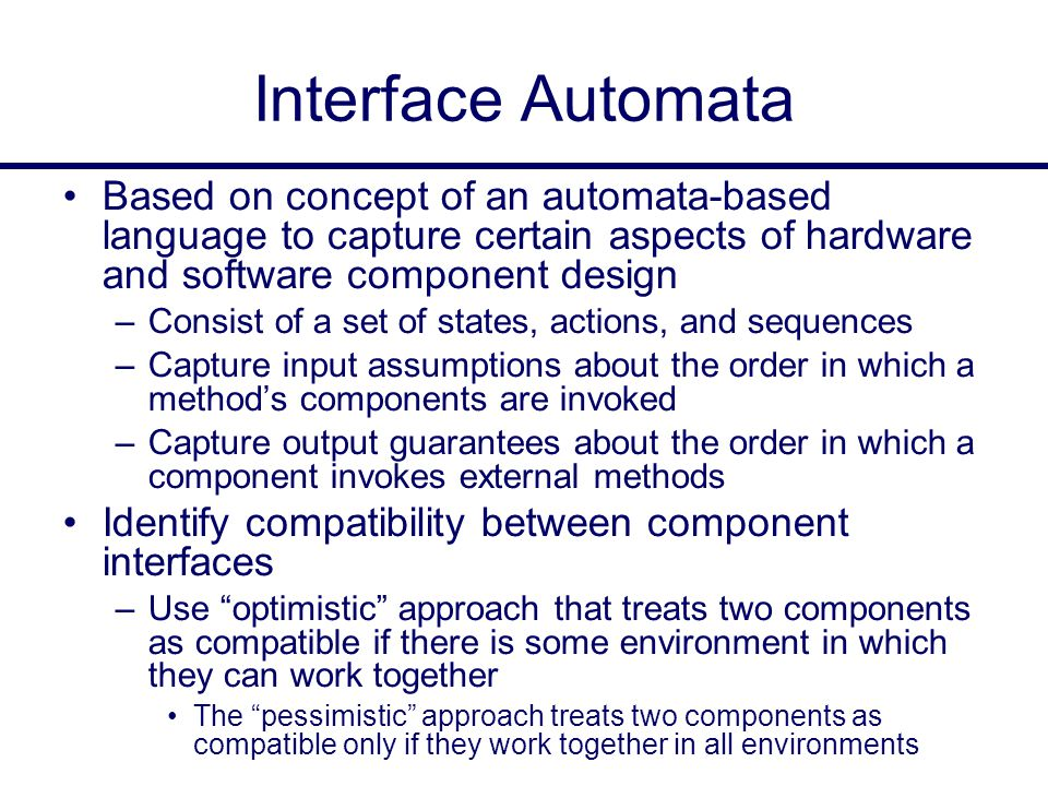Interface Automata Based on concept of an automata-based language to capture certain aspects of hardware and software component design –Consist of a set of states, actions, and sequences –Capture input assumptions about the order in which a method's components are invoked –Capture output guarantees about the order in which a component invokes external methods Identify compatibility between component interfaces –Use optimistic approach that treats two components as compatible if there is some environment in which they can work together The pessimistic approach treats two components as compatible only if they work together in all environments
