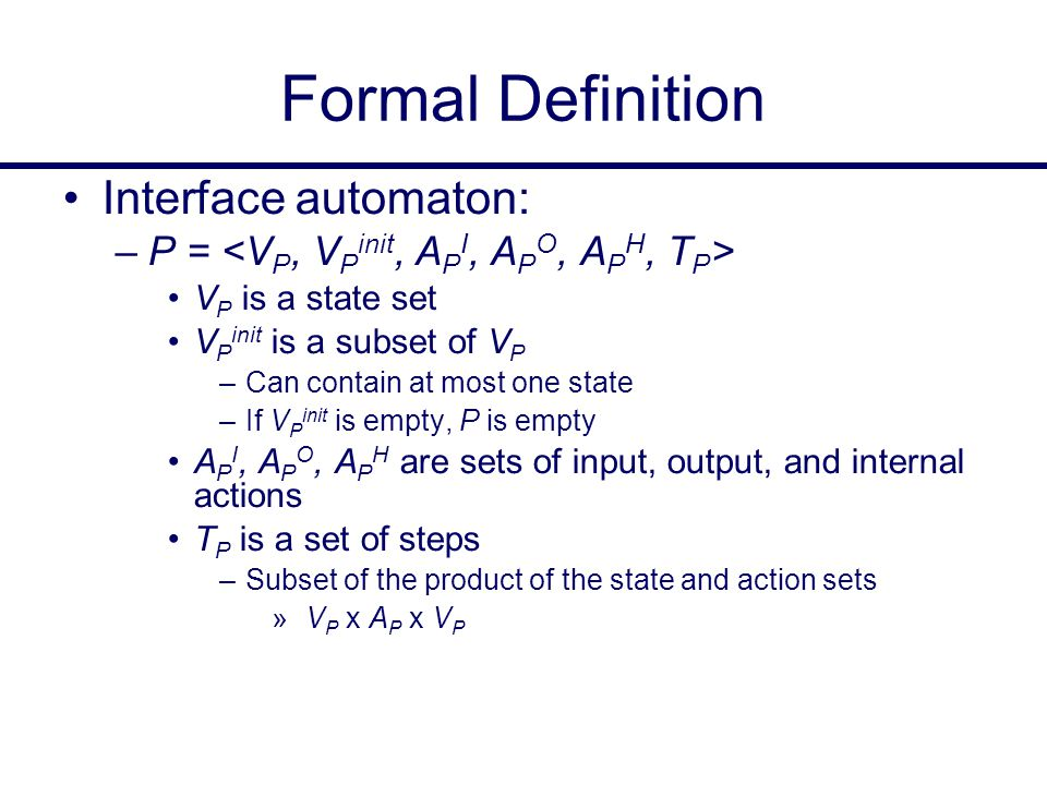 Formal Definition Interface automaton: –P = V P is a state set V P init is a subset of V P –Can contain at most one state –If V P init is empty, P is empty A P I, A P O, A P H are sets of input, output, and internal actions T P is a set of steps –Subset of the product of the state and action sets » V P x A P x V P