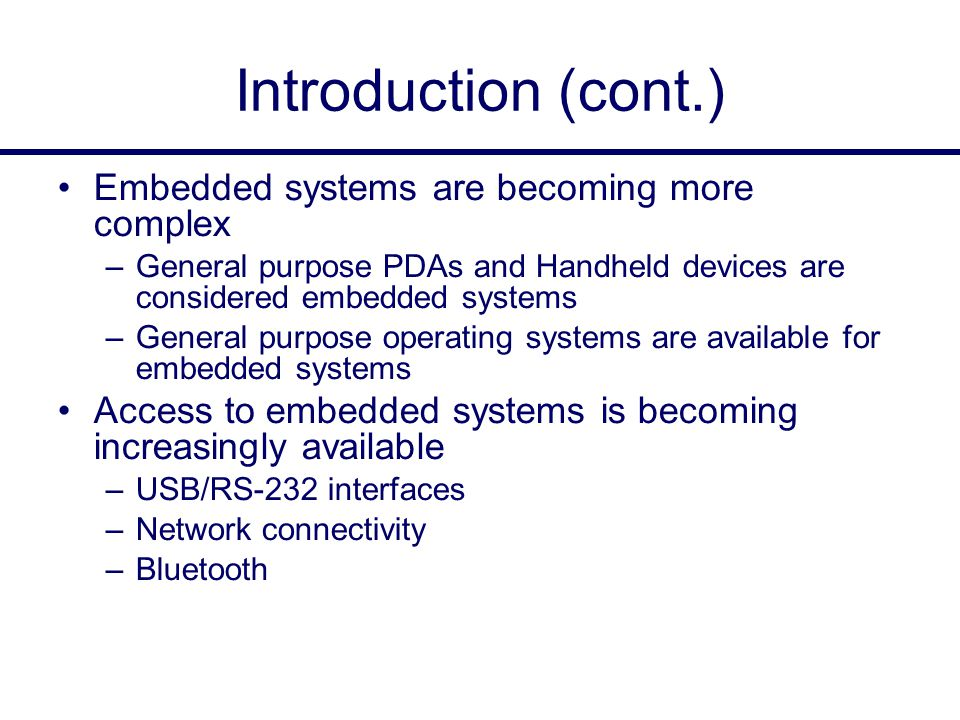 Introduction (cont.) Embedded systems are becoming more complex –General purpose PDAs and Handheld devices are considered embedded systems –General purpose operating systems are available for embedded systems Access to embedded systems is becoming increasingly available –USB/RS-232 interfaces –Network connectivity –Bluetooth