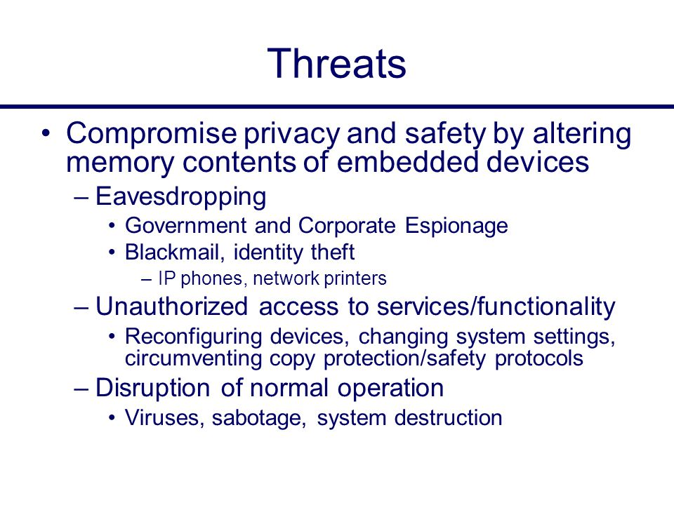 Threats Compromise privacy and safety by altering memory contents of embedded devices –Eavesdropping Government and Corporate Espionage Blackmail, identity theft –IP phones, network printers –Unauthorized access to services/functionality Reconfiguring devices, changing system settings, circumventing copy protection/safety protocols –Disruption of normal operation Viruses, sabotage, system destruction