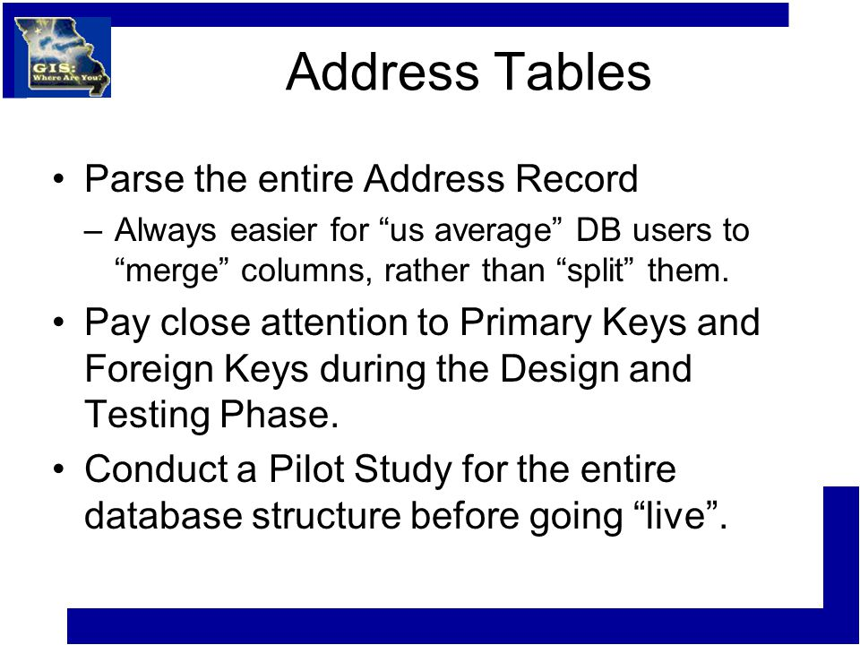 Address Tables Parse the entire Address Record –Always easier for us average DB users to merge columns, rather than split them.