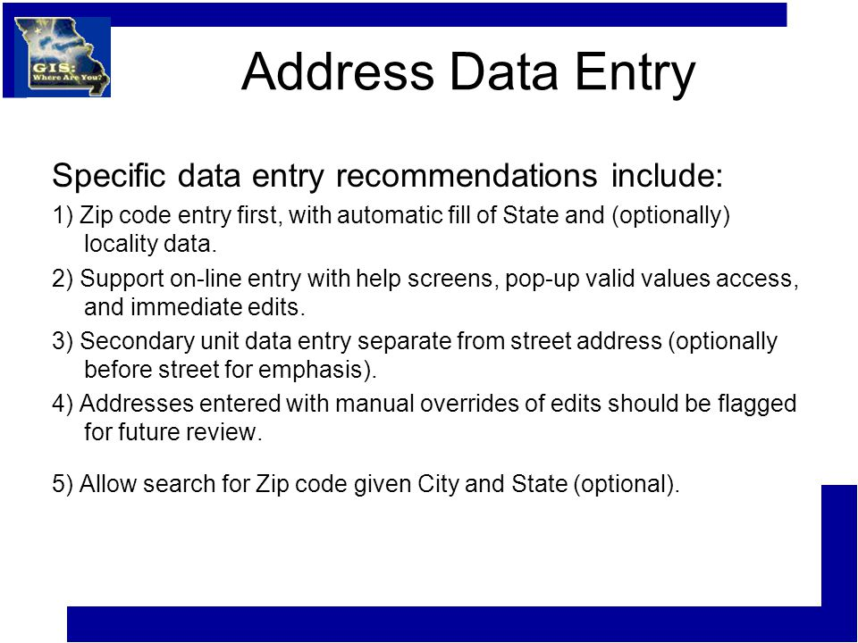 Address Data Entry Specific data entry recommendations include: 1) Zip code entry first, with automatic fill of State and (optionally) locality data.