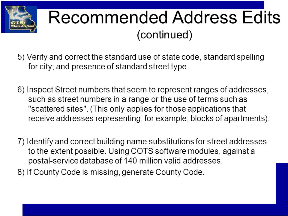 Recommended Address Edits (continued) 5) Verify and correct the standard use of state code, standard spelling for city; and presence of standard stree