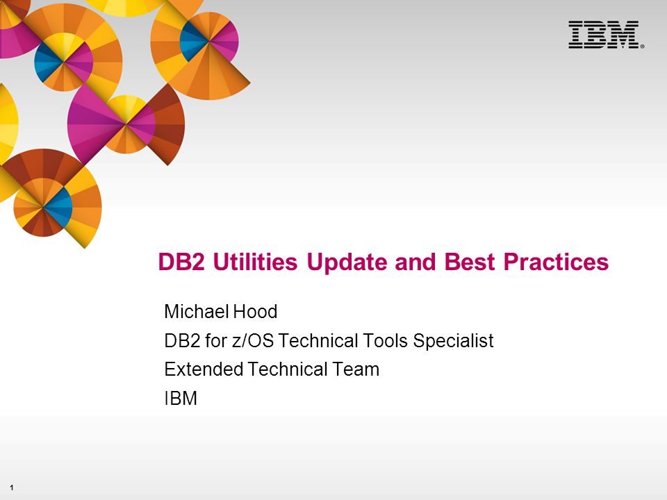 1 DB2 Utilities Update and Best Practices Michael Hood DB2 for z/OS Technical Tools Specialist Extended Technical Team IBM