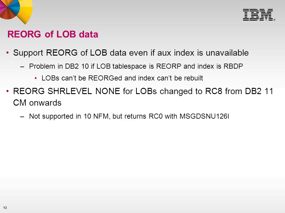 13 REORG of LOB data Support REORG of LOB data even if aux index is unavailable –Problem in DB2 10 if LOB tablespace is REORP and index is RBDP LOBs c
