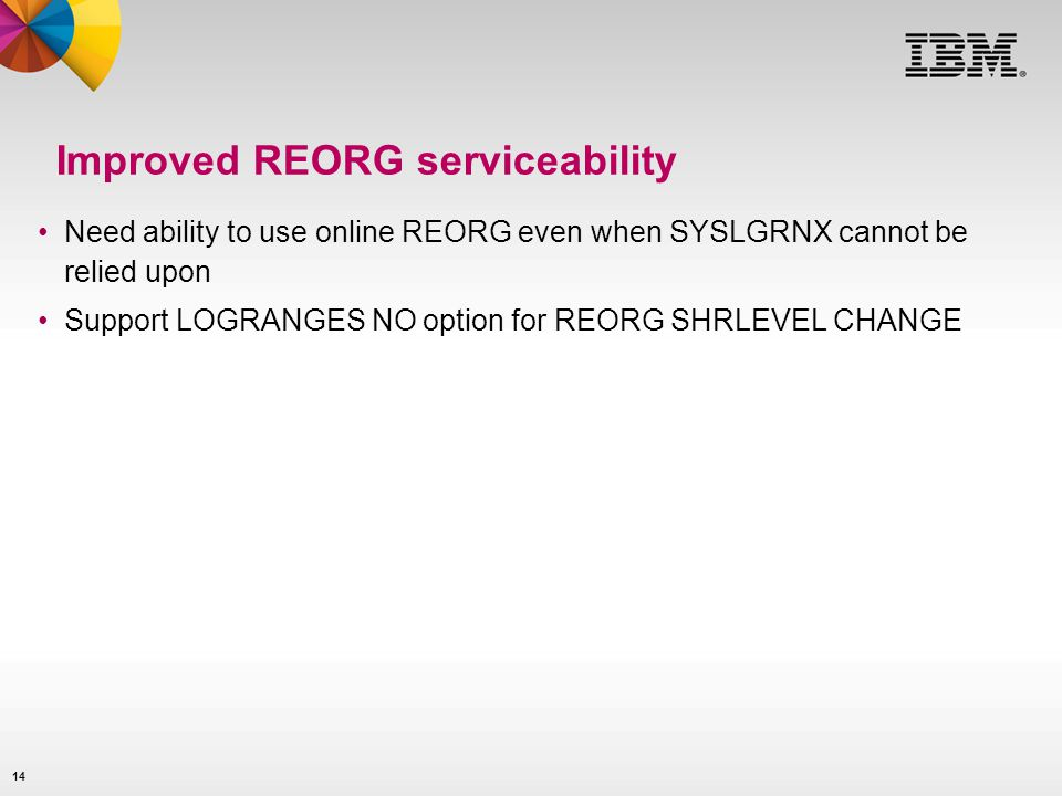 14 Improved REORG serviceability Need ability to use online REORG even when SYSLGRNX cannot be relied upon Support LOGRANGES NO option for REORG SHRLE