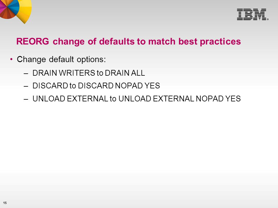 15 REORG change of defaults to match best practices Change default options: –DRAIN WRITERS to DRAIN ALL –DISCARD to DISCARD NOPAD YES –UNLOAD EXTERNAL