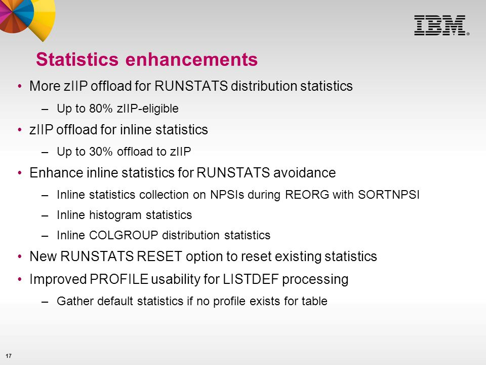 17 Statistics enhancements More zIIP offload for RUNSTATS distribution statistics –Up to 80% zIIP-eligible zIIP offload for inline statistics –Up to 30% offload to zIIP Enhance inline statistics for RUNSTATS avoidance –Inline statistics collection on NPSIs during REORG with SORTNPSI –Inline histogram statistics –Inline COLGROUP distribution statistics New RUNSTATS RESET option to reset existing statistics Improved PROFILE usability for LISTDEF processing –Gather default statistics if no profile exists for table