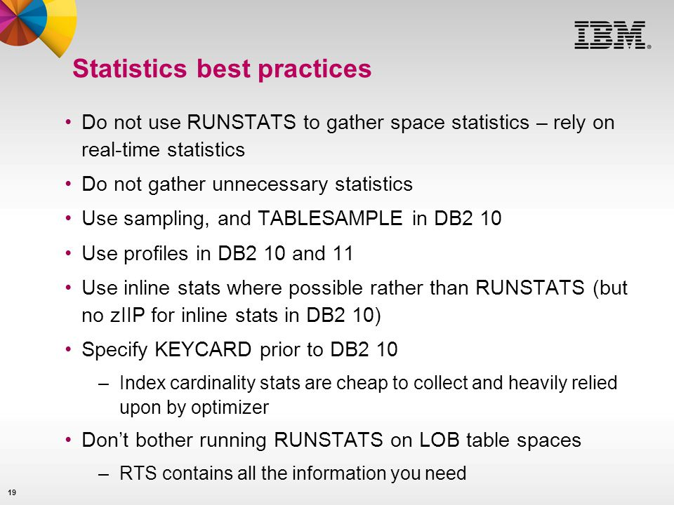 19 Statistics best practices Do not use RUNSTATS to gather space statistics – rely on real-time statistics Do not gather unnecessary statistics Use sa