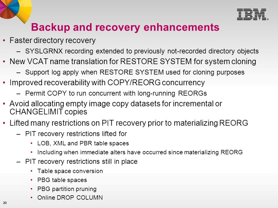 20 Backup and recovery enhancements Faster directory recovery –SYSLGRNX recording extended to previously not-recorded directory objects New VCAT name