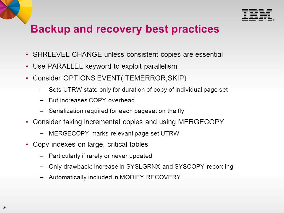 21 Backup and recovery best practices SHRLEVEL CHANGE unless consistent copies are essential Use PARALLEL keyword to exploit parallelism Consider OPTI